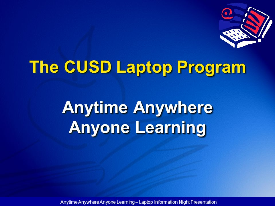 CUSD Laptop Philosophy : Computer is an incredible tool to enhance learning Not a technology program, but using technology to deliver the curriculum Primary focus in every laptop classroom is content standards delivered in an innovative format Anytime Anywhere Anyone Learning