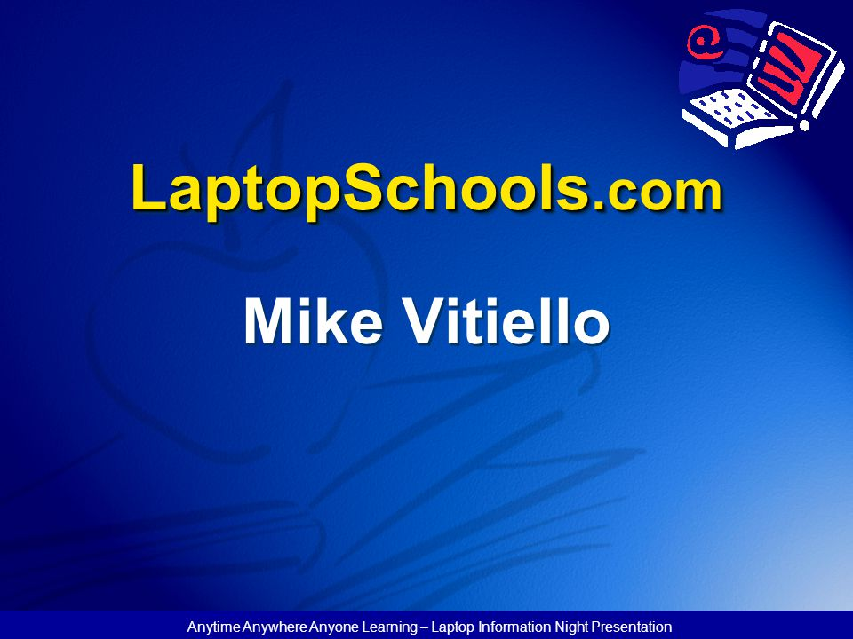 Anytime Anywhere Anyone Learning – Laptop Information Night Presentation LaptopSchools.com Mike Vitiello