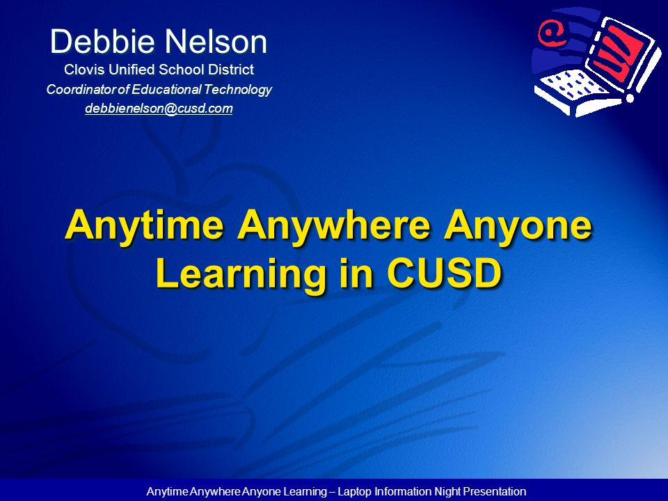 Anytime Anywhere Anyone Learning – Laptop Information Night Presentation Anytime Anywhere Anyone Learning in CUSD Debbie Nelson Clovis Unified School District Coordinator of Educational Technology debbienelson@cusd.com Debbie Nelson Clovis Unified School District Coordinator of Educational Technology debbienelson@cusd.com