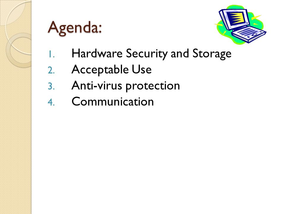 Agenda: 1. Hardware Security and Storage 2. Acceptable Use 3.