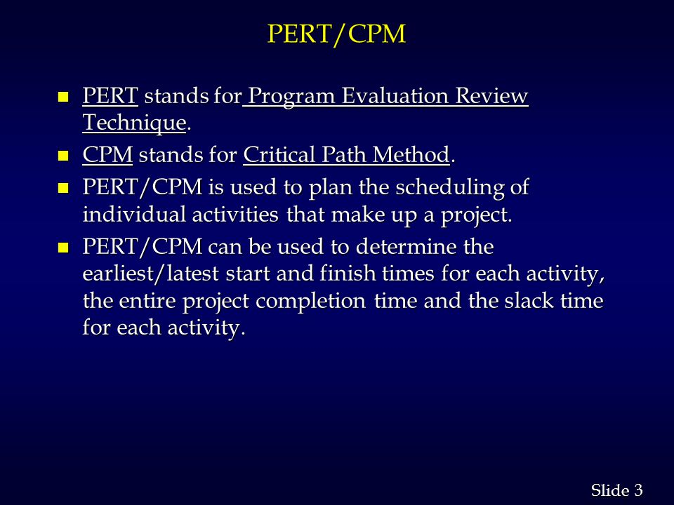 24 Slide Critical Path Method n In the Critical Path Method (CPM) approach to project scheduling, it is assumed that the normal time to complete an activity, t j, which can be met at a normal cost, c j, can be crashed to a reduced time, t j ', under maximum crashing for an increased cost, c j '.