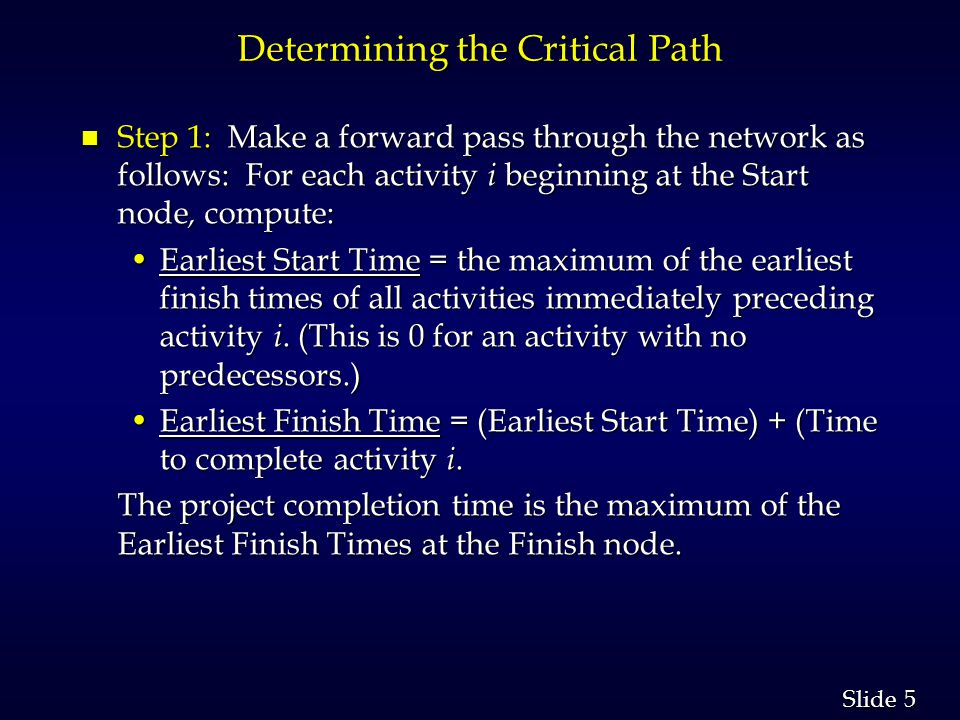 5 5 Slide Determining the Critical Path n Step 1: Make a forward pass through the network as follows: For each activity i beginning at the Start node, compute: Earliest Start Time = the maximum of the earliest finish times of all activities immediately preceding activity i.