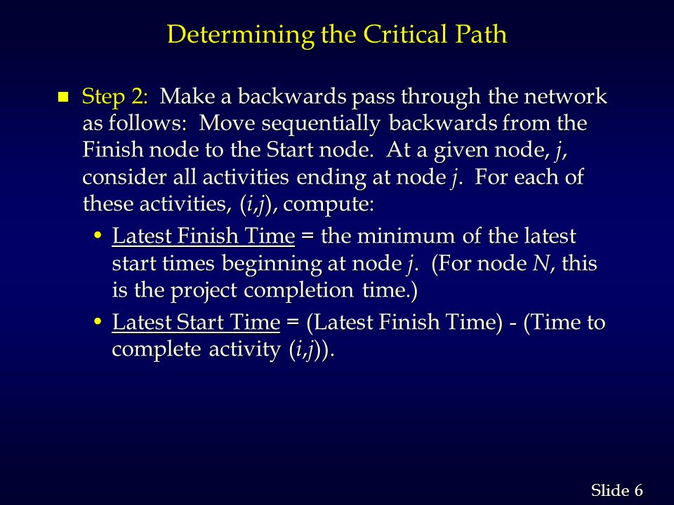 6 6 Slide Determining the Critical Path n Step 2: Make a backwards pass through the network as follows: Move sequentially backwards from the Finish node to the Start node.