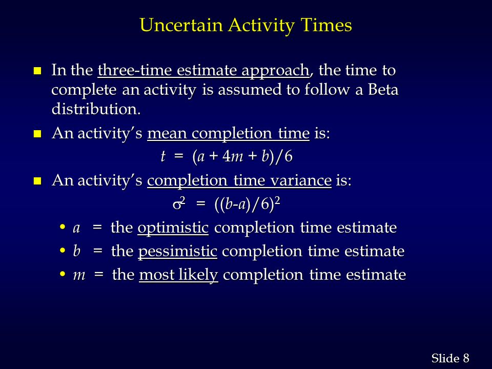 8 8 Slide Uncertain Activity Times n In the three-time estimate approach, the time to complete an activity is assumed to follow a Beta distribution.