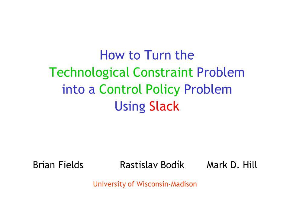 How to Turn the Technological Constraint Problem into a Control Policy Problem Using Slack Brian FieldsRastislav BodíkMark D.