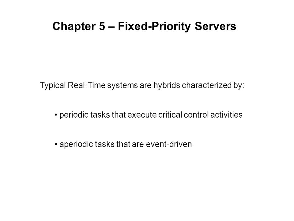 Chapter 5 – Fixed-Priority Servers Typical Real-Time systems are hybrids characterized by: periodic tasks that execute critical control activities aperiodic tasks that are event-driven