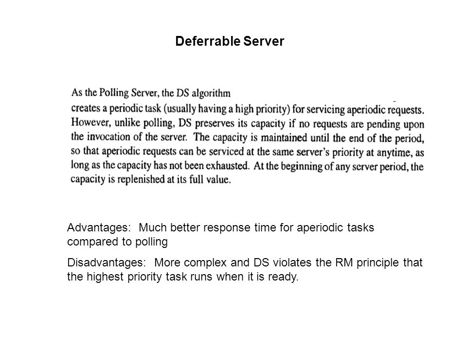 Deferrable Server Advantages: Much better response time for aperiodic tasks compared to polling Disadvantages: More complex and DS violates the RM principle that the highest priority task runs when it is ready.