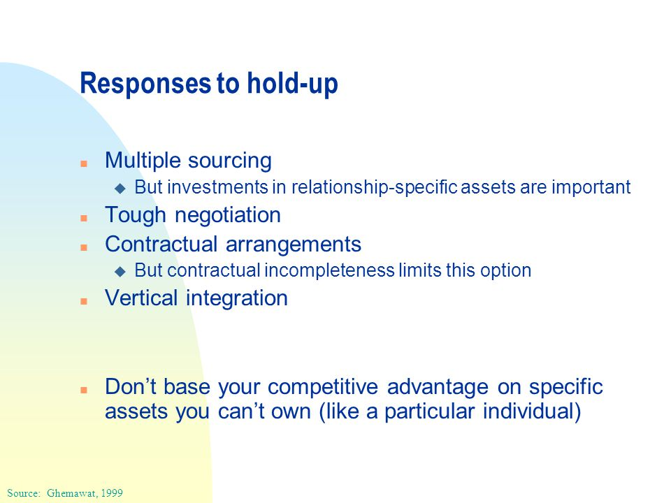 Responses to hold-up n Multiple sourcing u But investments in relationship-specific assets are important n Tough negotiation n Contractual arrangements u But contractual incompleteness limits this option n Vertical integration n Don't base your competitive advantage on specific assets you can't own (like a particular individual) Source: Ghemawat, 1999