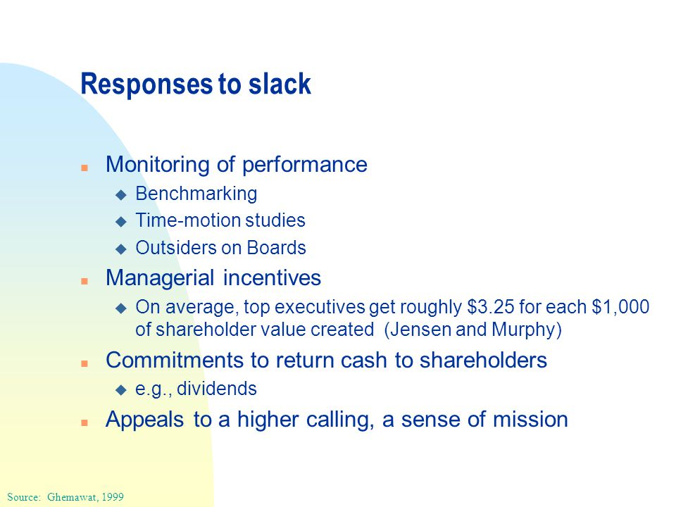 Responses to slack n Monitoring of performance u Benchmarking u Time-motion studies u Outsiders on Boards n Managerial incentives u On average, top executives get roughly $3.25 for each $1,000 of shareholder value created (Jensen and Murphy) n Commitments to return cash to shareholders u e.g., dividends n Appeals to a higher calling, a sense of mission Source: Ghemawat, 1999