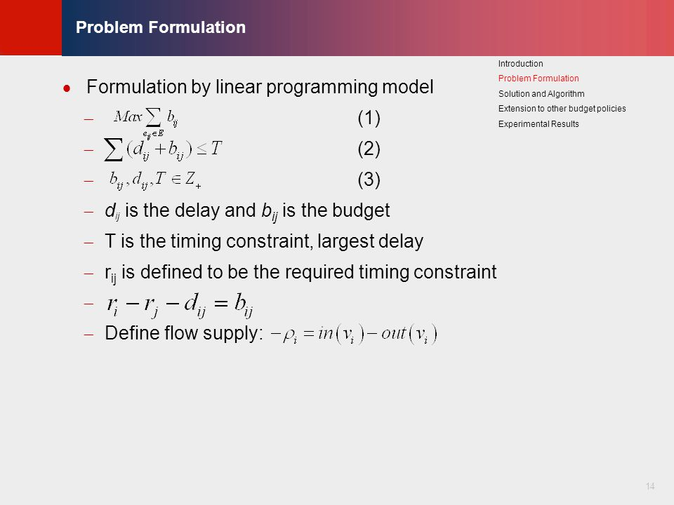 © KLMH Lienig 14 Problem Formulation  Formulation by linear programming model  (1)  (2)  (3)  d ij is the delay and b ij is the budget  T is the timing constraint, largest delay  r ij is defined to be the required timing constraint   Define flow supply: Introduction Problem Formulation Solution and Algorithm Extension to other budget policies Experimental Results