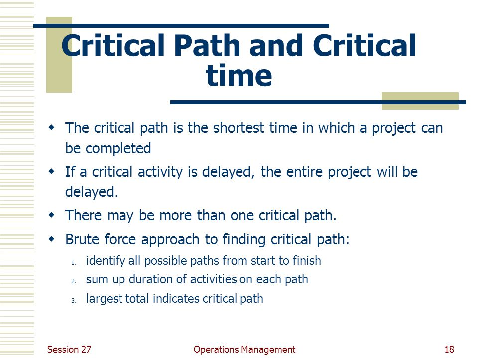 Session 27 Operations Management18 Critical Path and Critical time  The critical path is the shortest time in which a project can be completed  If a