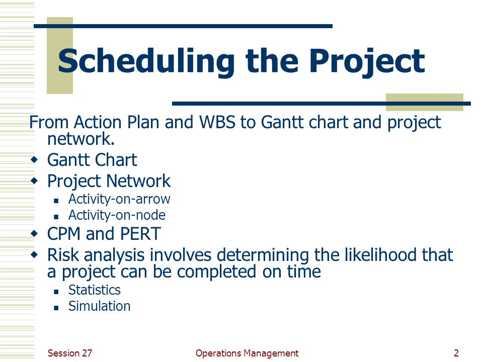 Session 27 Operations Management2 Scheduling the Project From Action Plan and WBS to Gantt chart and project network.  Gantt Chart  Project Network