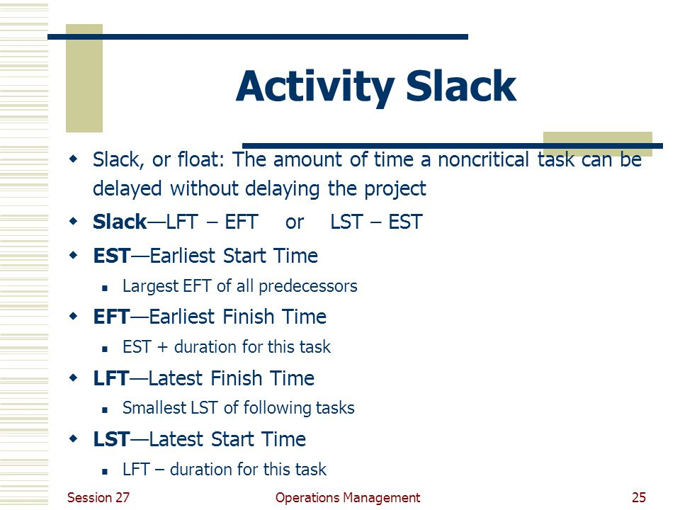 Session 27 Operations Management25 Activity Slack  Slack, or float: The amount of time a noncritical task can be delayed without delaying the project  Slack—LFT – EFT or LST – EST  EST—Earliest Start Time Largest EFT of all predecessors  EFT—Earliest Finish Time EST + duration for this task  LFT—Latest Finish Time Smallest LST of following tasks  LST—Latest Start Time LFT – duration for this task