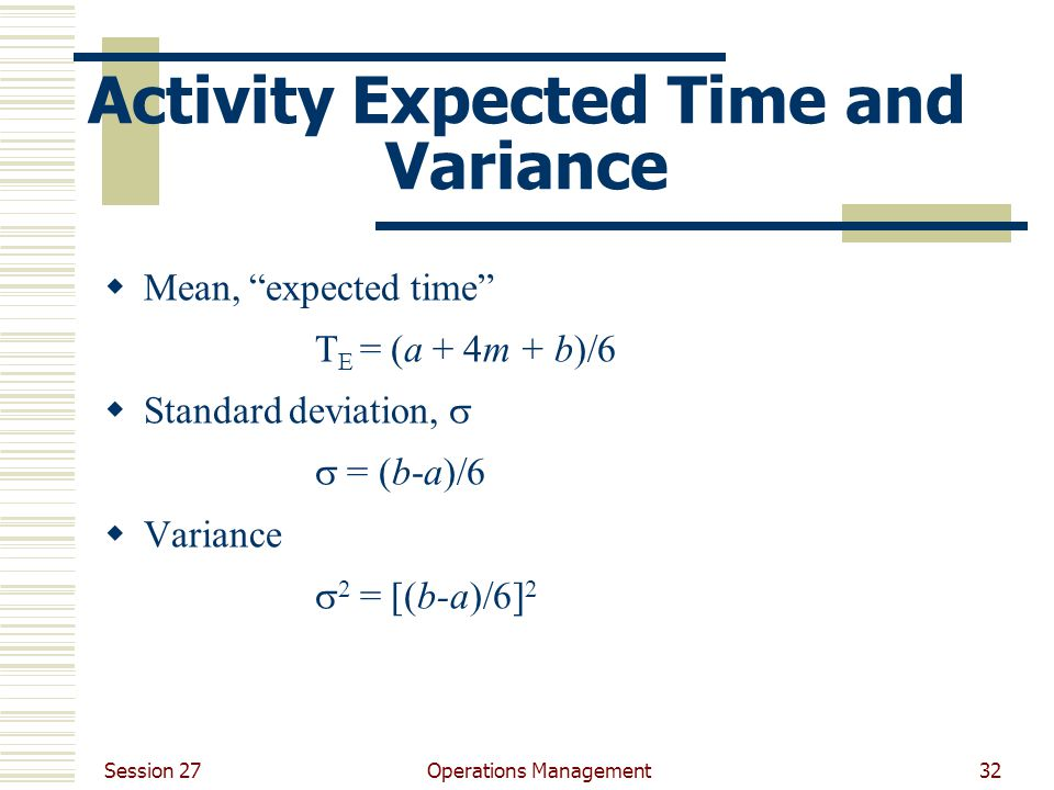 Session 27 Operations Management32 Activity Expected Time and Variance  Mean, expected time T E = (a + 4m + b)/6  Standard deviation,   = (b-a)/6  Variance  2 = [(b-a)/6] 2
