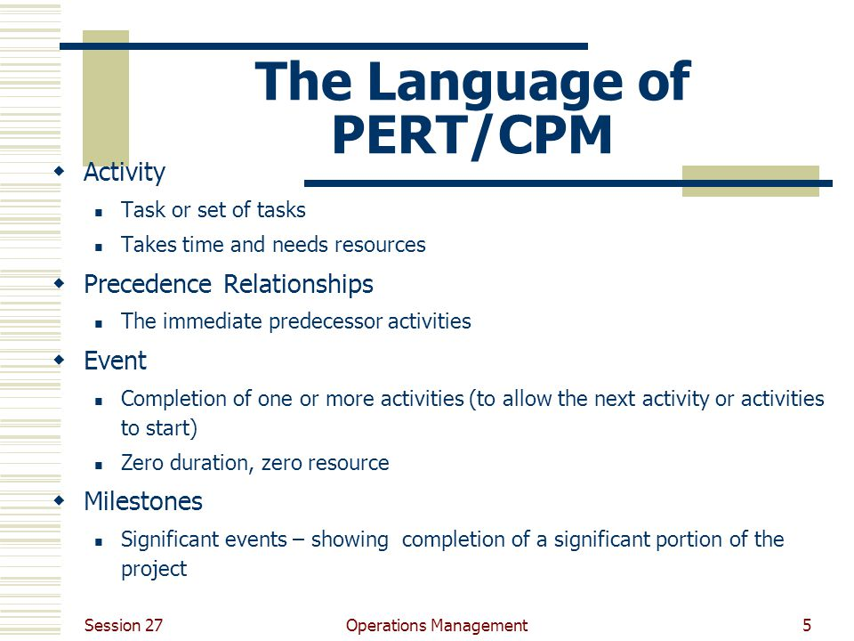 Session 27 Operations Management5 The Language of PERT/CPM  Activity Task or set of tasks Takes time and needs resources  Precedence Relationships T
