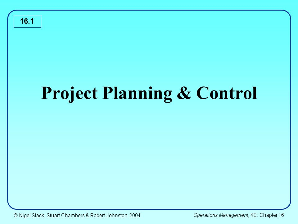 © Nigel Slack, Stuart Chambers & Robert Johnston, 2004 Operations Management, 4E: Chapter 16 16.12 Project strategy -Defines in general how the organization is going to achieve its project objectives and meet the related measure of performance.