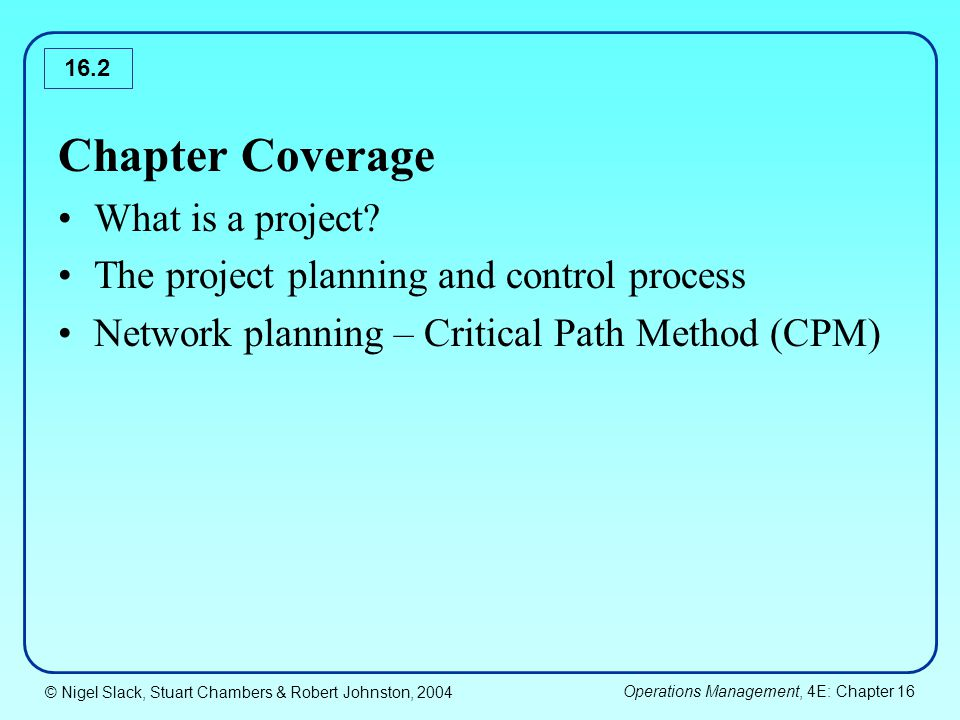 © Nigel Slack, Stuart Chambers & Robert Johnston, 2004 Operations Management, 4E: Chapter 16 16.23 Stage 5: Project control 1.Project monitoring: current expenditure to date, amount of overtime authorized, inspection failure, progress of activities etc.