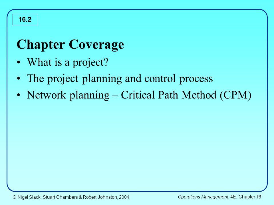 © Nigel Slack, Stuart Chambers & Robert Johnston, 2004 Operations Management, 4E: Chapter 16 16.33 Network Diagram For Motorway Project 00 20 18 10 19 22 27 35 A 5 B 10 C 1 D 8 E F 9 G 3 H 7 I 4 J 3 KM 5 4 L 8