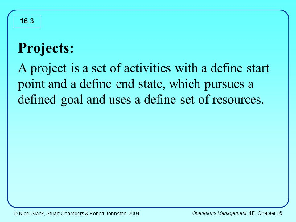 © Nigel Slack, Stuart Chambers & Robert Johnston, 2004 Operations Management, 4E: Chapter 16 16.3 Projects: A project is a set of activities with a define start point and a define end state, which pursues a defined goal and uses a define set of resources.
