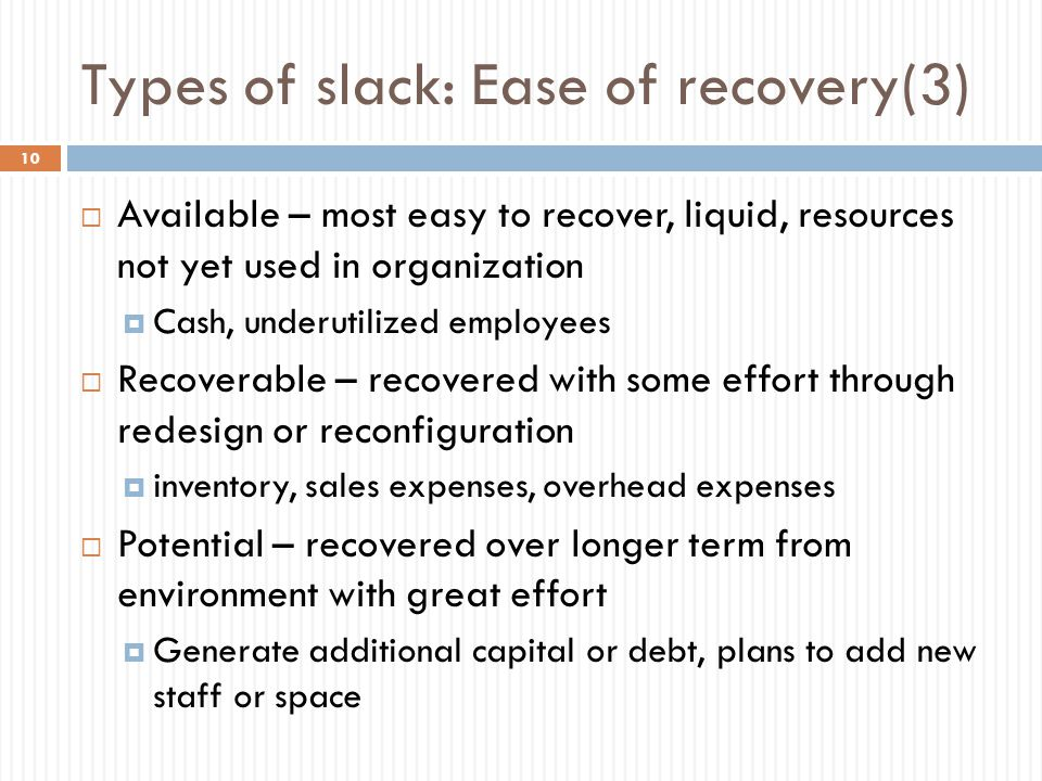 Types of slack: Ease of recovery(3)  Available – most easy to recover, liquid, resources not yet used in organization  Cash, underutilized employees