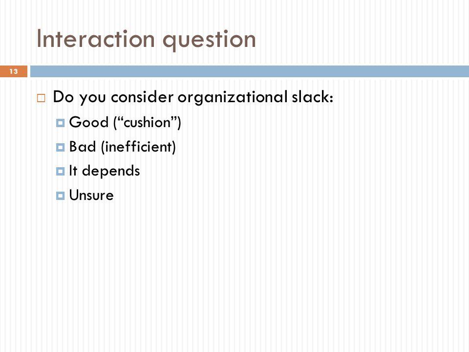 Interaction question  Do you consider organizational slack:  Good ( cushion )  Bad (inefficient)  It depends  Unsure 13