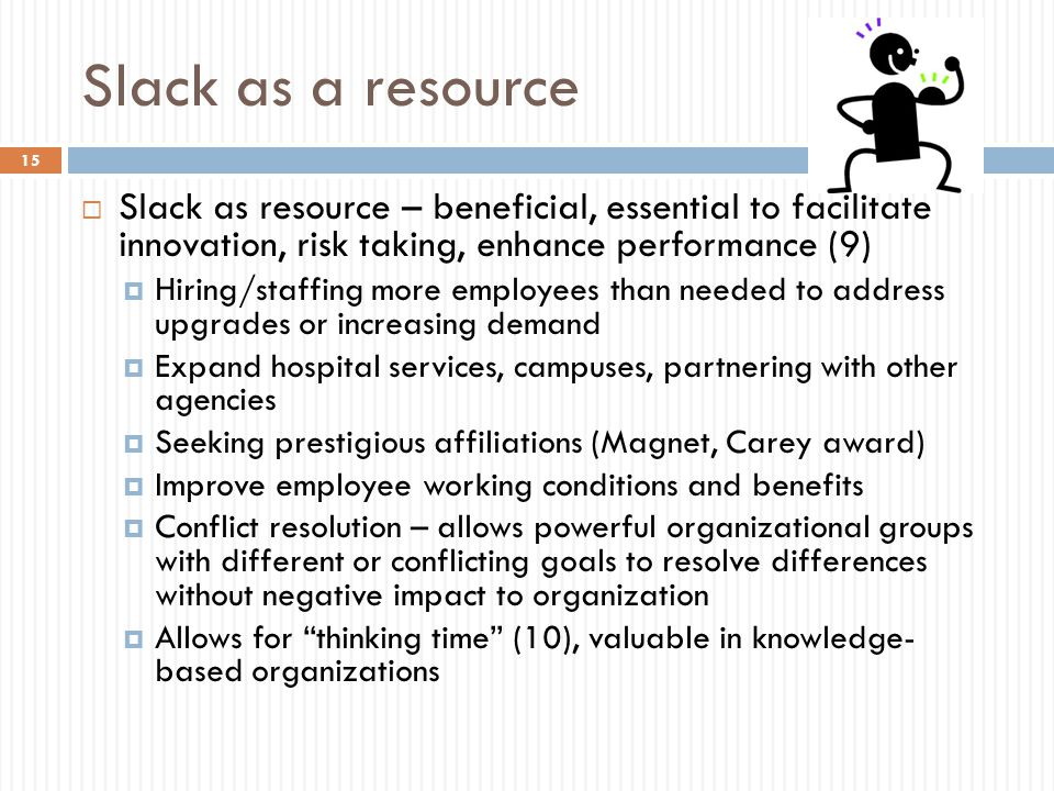 Slack as a resource  Slack as resource – beneficial, essential to facilitate innovation, risk taking, enhance performance (9)  Hiring/staffing more