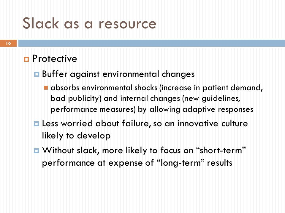 Slack as a resource  Protective  Buffer against environmental changes absorbs environmental shocks (increase in patient demand, bad publicity) and internal changes (new guidelines, performance measures) by allowing adaptive responses  Less worried about failure, so an innovative culture likely to develop  Without slack, more likely to focus on short-term performance at expense of long-term results 16