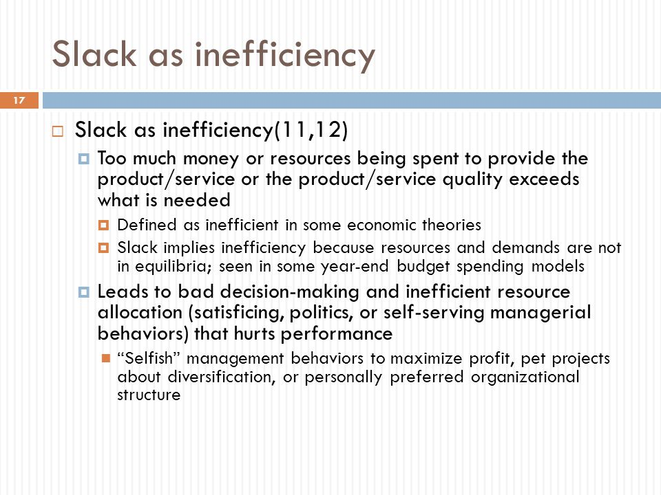 Slack as inefficiency  Slack as inefficiency(11,12)  Too much money or resources being spent to provide the product/service or the product/service quality exceeds what is needed  Defined as inefficient in some economic theories  Slack implies inefficiency because resources and demands are not in equilibria; seen in some year-end budget spending models  Leads to bad decision-making and inefficient resource allocation (satisficing, politics, or self-serving managerial behaviors) that hurts performance Selfish management behaviors to maximize profit, pet projects about diversification, or personally preferred organizational structure 17