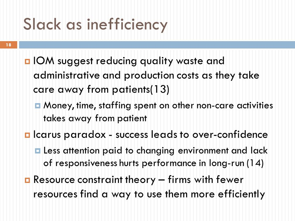 Slack as inefficiency  IOM suggest reducing quality waste and administrative and production costs as they take care away from patients(13)  Money, time, staffing spent on other non-care activities takes away from patient  Icarus paradox - success leads to over-confidence  Less attention paid to changing environment and lack of responsiveness hurts performance in long-run (14)  Resource constraint theory – firms with fewer resources find a way to use them more efficiently 18