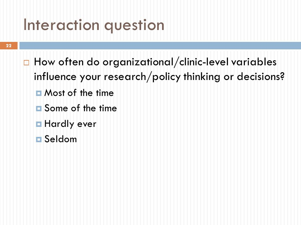 Interaction question  How often do organizational/clinic-level variables influence your research/policy thinking or decisions?  Most of the time  S