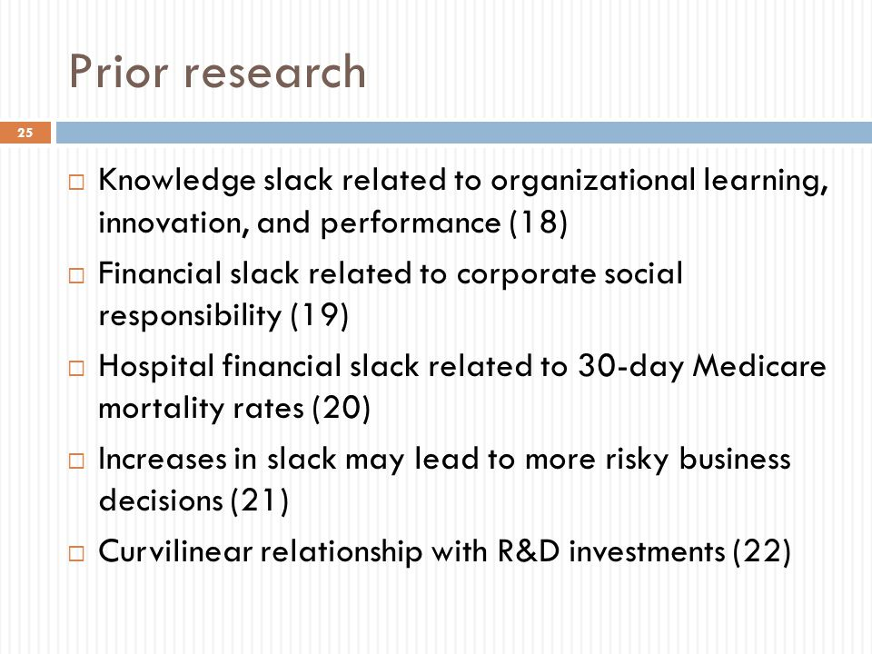 Prior research  Knowledge slack related to organizational learning, innovation, and performance (18)  Financial slack related to corporate social responsibility (19)  Hospital financial slack related to 30-day Medicare mortality rates (20)  Increases in slack may lead to more risky business decisions (21)  Curvilinear relationship with R&D investments (22) 25