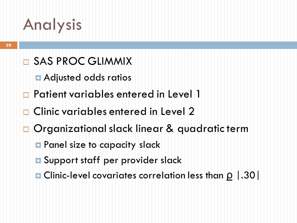 Analysis  SAS PROC GLIMMIX  Adjusted odds ratios  Patient variables entered in Level 1  Clinic variables entered in Level 2  Organizational slack linear & quadratic term  Panel size to capacity slack  Support staff per provider slack  Clinic-level covariates correlation less than ρ |.30| 39