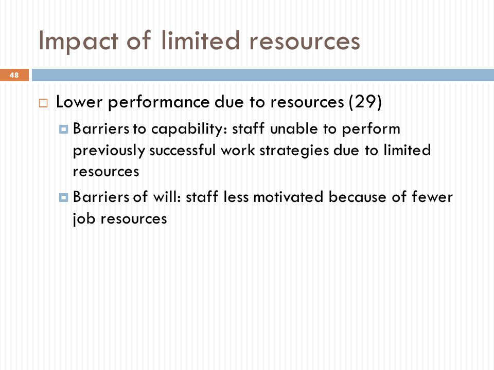 Impact of limited resources 48  Lower performance due to resources (29)  Barriers to capability: staff unable to perform previously successful work