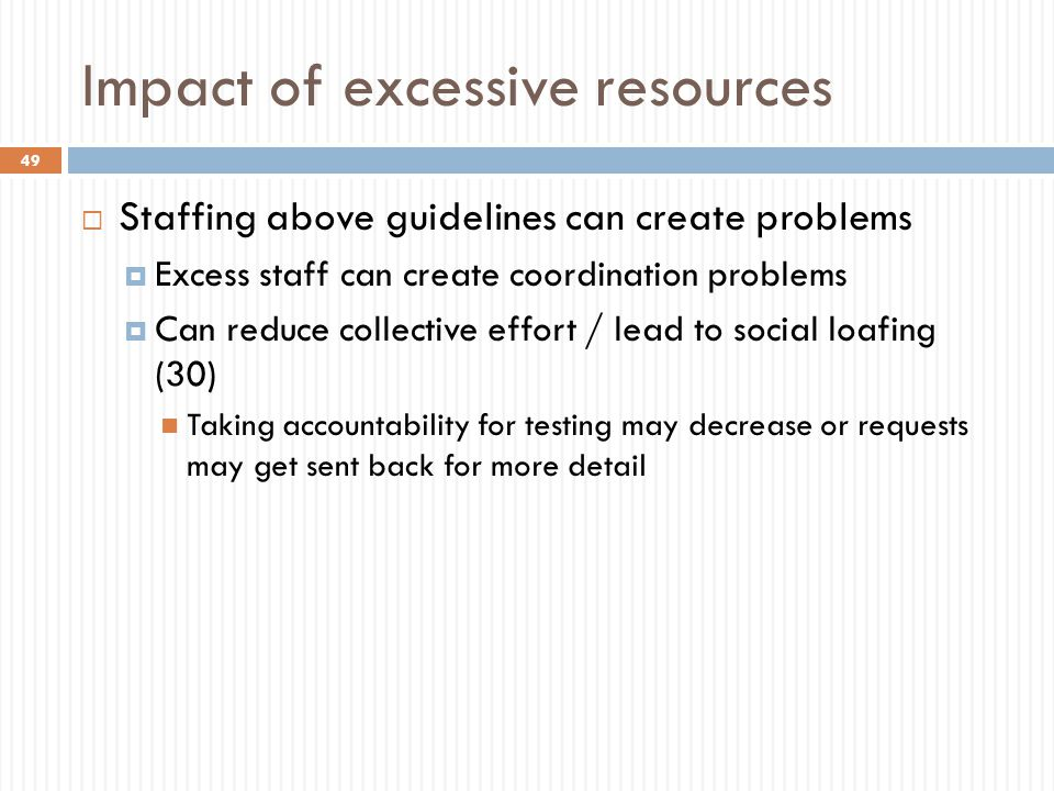 Impact of excessive resources  Staffing above guidelines can create problems  Excess staff can create coordination problems  Can reduce collective effort / lead to social loafing (30) Taking accountability for testing may decrease or requests may get sent back for more detail 49