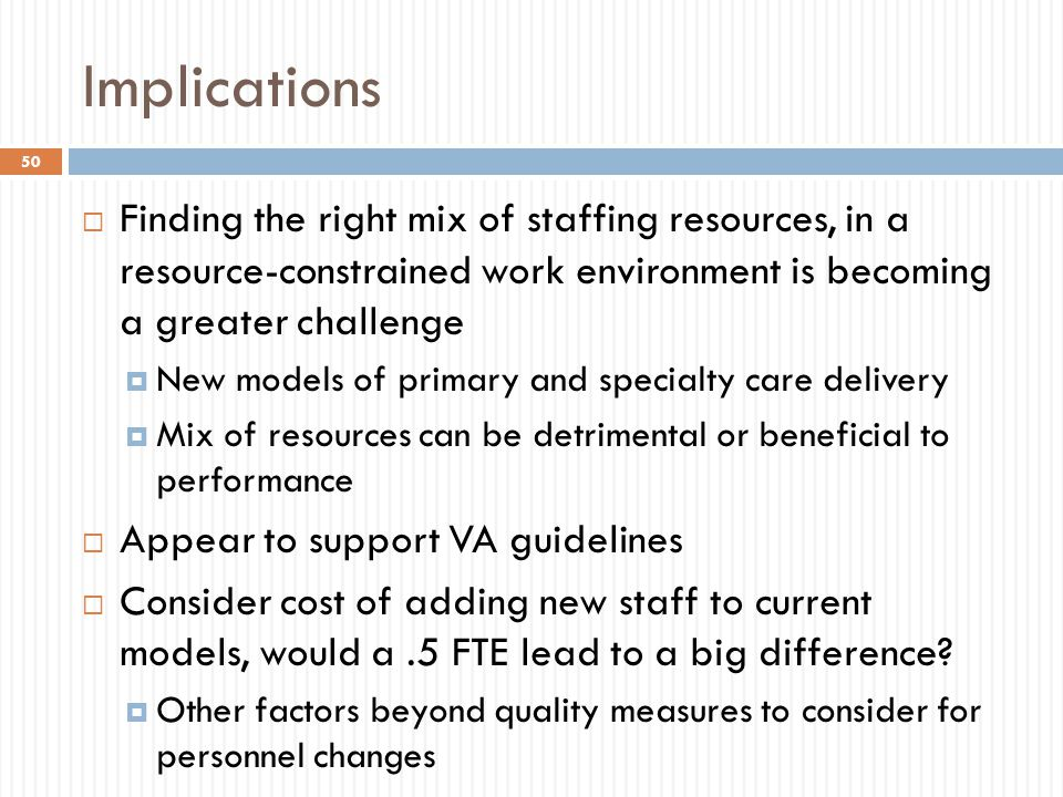 Implications 50  Finding the right mix of staffing resources, in a resource-constrained work environment is becoming a greater challenge  New models