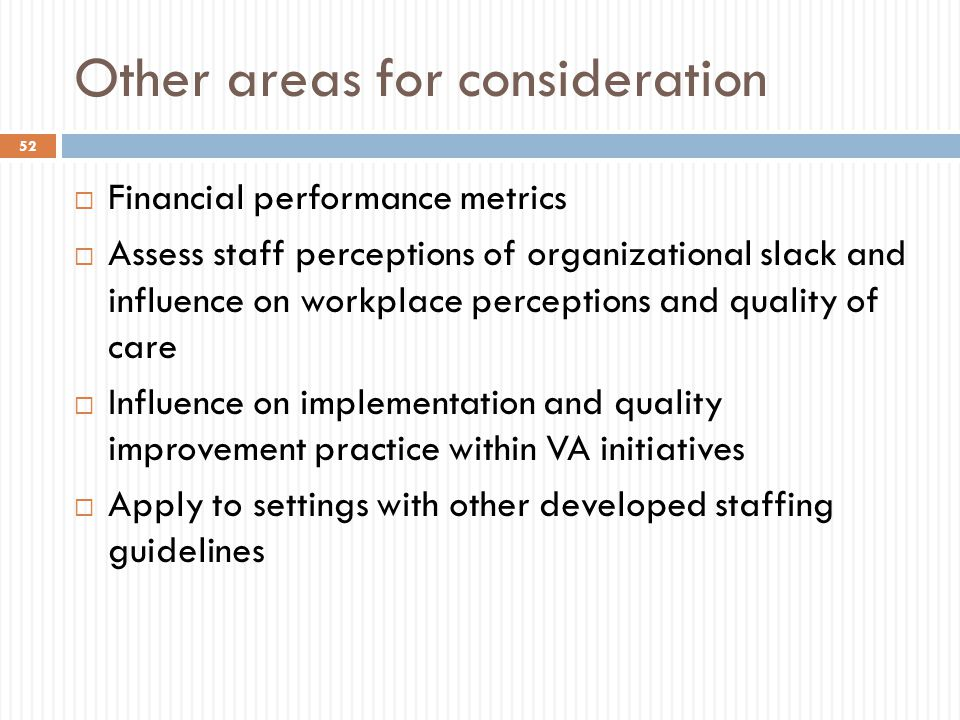 Other areas for consideration  Financial performance metrics  Assess staff perceptions of organizational slack and influence on workplace perceptions and quality of care  Influence on implementation and quality improvement practice within VA initiatives  Apply to settings with other developed staffing guidelines 52