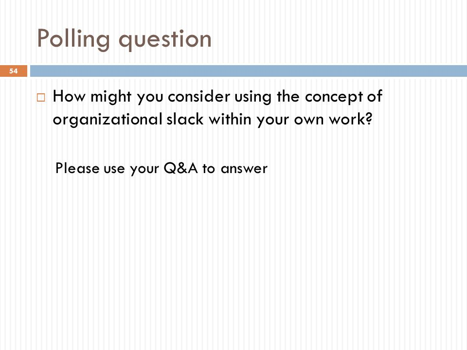 Polling question  How might you consider using the concept of organizational slack within your own work? Please use your Q&A to answer 54
