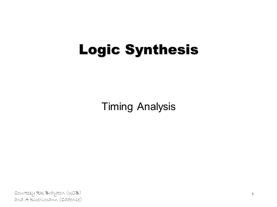 Courtesy RK Brayton (UCB) and A Kuehlmann (Cadence) 1 Logic Synthesis Timing Analysis
