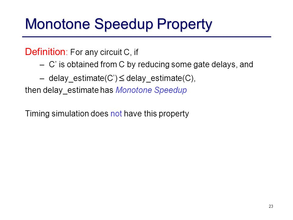 23 Monotone Speedup Property Definition : For any circuit C, if –C' is obtained from C by reducing some gate delays, and –delay_estimate(C')  delay_estimate(C), then delay_estimate has Monotone Speedup property Timing simulation does not have this property