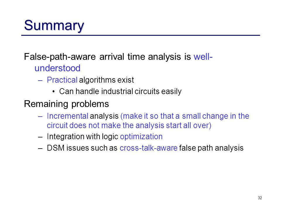 32 Summary False-path-aware arrival time analysis is well- understood –Practical algorithms exist Can handle industrial circuits easily Remaining problems –Incremental analysis (make it so that a small change in the circuit does not make the analysis start all over) –Integration with logic optimization –DSM issues such as cross-talk-aware false path analysis