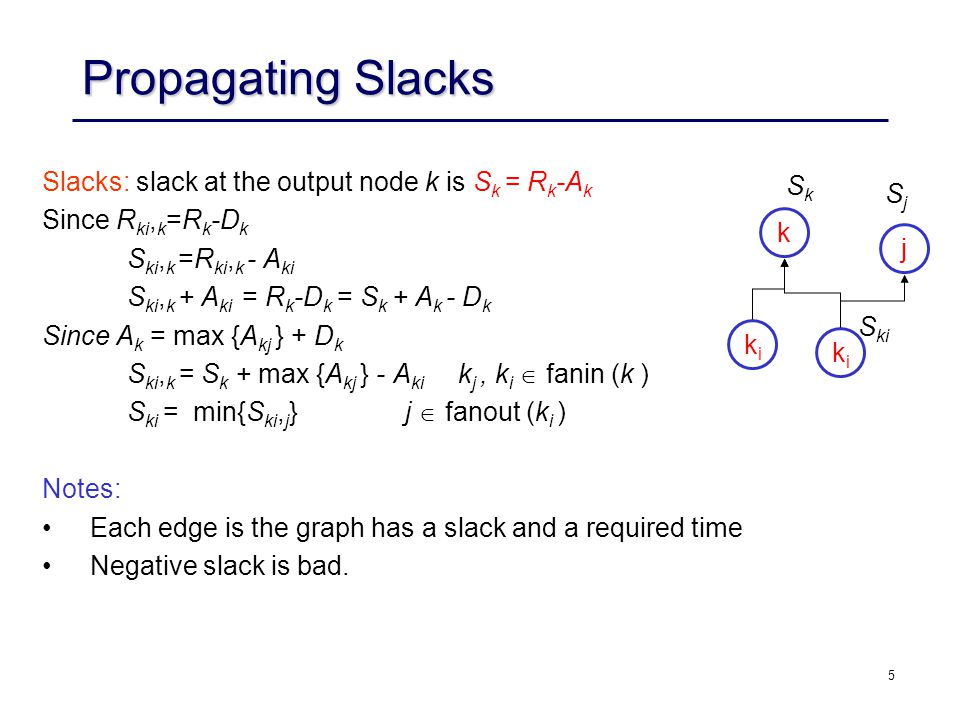 5 Propagating Slacks Slacks: slack at the output node k is S k = R k -A k Since R ki, k =R k -D k S ki, k =R ki, k - A ki S ki, k + A ki = R k -D k = S k + A k - D k Since A k = max {A kj } + D k S ki, k = S k + max {A kj } - A ki k j, k i  fanin (k ) S ki = min{S ki, j } j  fanout (k i ) Notes: Each edge is the graph has a slack and a required time Negative slack is bad.