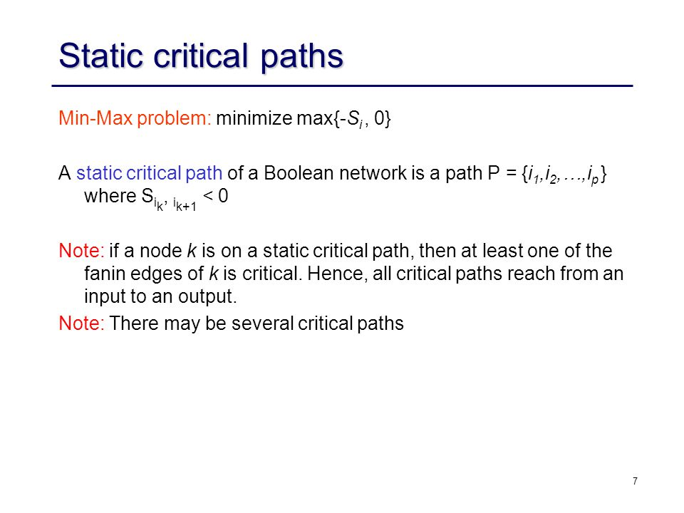 7 Static critical paths Min-Max problem: minimize max{-S i, 0} A static critical path of a Boolean network is a path P = {i 1,i 2,…,i p } where S i k, i k+1 < 0 Note: if a node k is on a static critical path, then at least one of the fanin edges of k is critical.