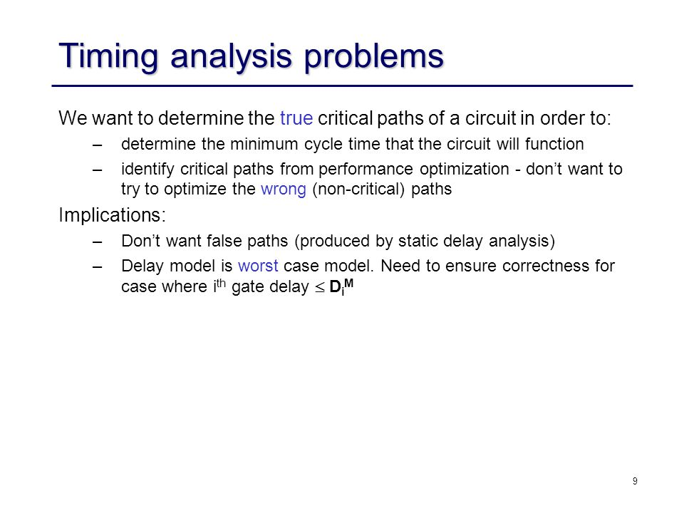 9 Timing analysis problems We want to determine the true critical paths of a circuit in order to: –determine the minimum cycle time that the circuit will function –identify critical paths from performance optimization - don't want to try to optimize the wrong (non-critical) paths Implications: –Don't want false paths (produced by static delay analysis) –Delay model is worst case model.