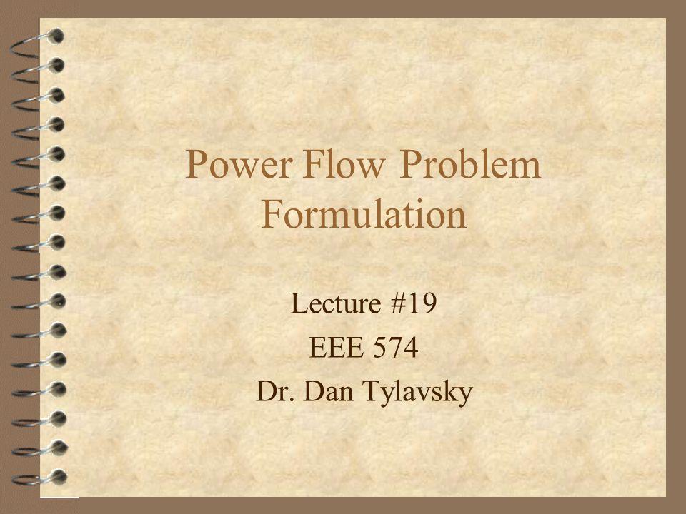 Lecture #19 EEE 574 Dr. Dan Tylavsky Power Flow Problem Formulation