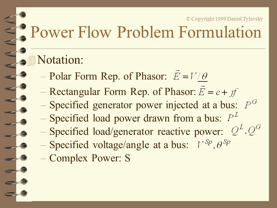 Power Flow Problem Formulation © Copyright 1999 Daniel Tylavsky 4 Power Flow Problem Statement –Given: Network topology and branch impedance/admittance values, P L & Q L Values for all loads, Active power (P G ) at all generators (but one), V Sp =|E| at all generator buses, Maximum and minimum VAR limits of each generator, Transformer off-nominal tap ratio values, Reference (slack, swing) bus voltage & angle,
