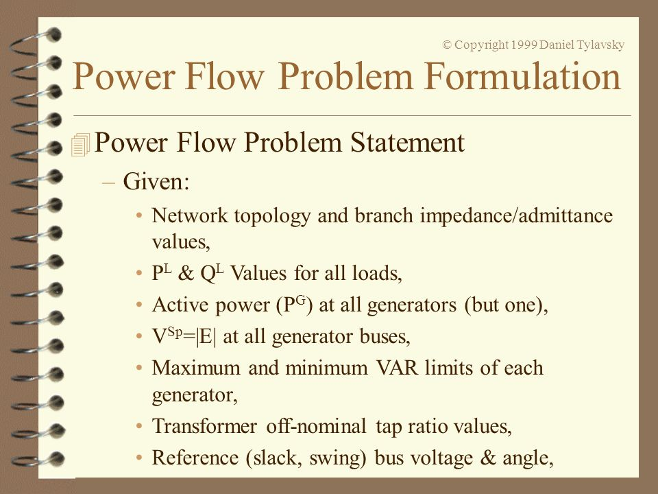 Power Flow Problem Formulation © Copyright 1999 Daniel Tylavsky –Rectangular Form: Solution is slightly slower to converge than polar form but, it is possible to construct a non-diverging iterative solution procedure.