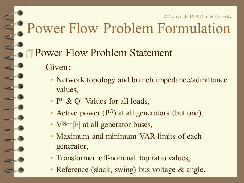 Power Flow Problem Formulation © Copyright 1999 Daniel Tylavsky 4 Power Flow Problem Statement –Given: Network topology and branch impedance/admittanc