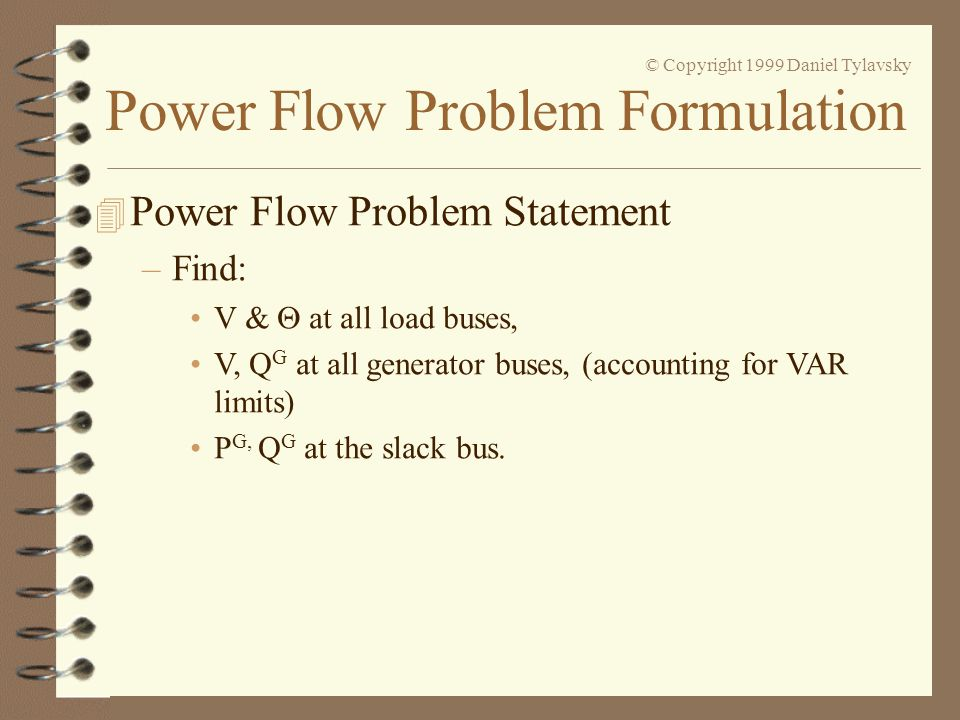 Power Flow Problem Formulation © Copyright 1999 Daniel Tylavsky –Hybrid Form: –Individually show that starting with: –We'll use this form of the equation.
