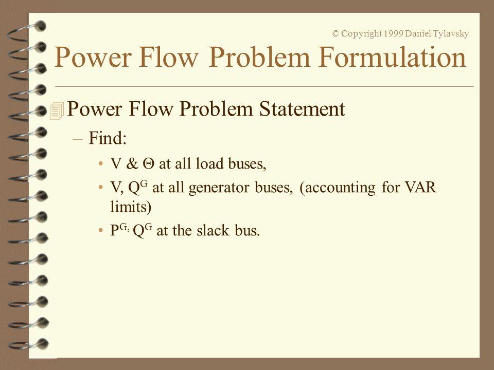 Power Flow Problem Formulation © Copyright 1999 Daniel Tylavsky 4 Power Flow Problem Statement –Find: V &  at all load buses, V, Q G at all generator