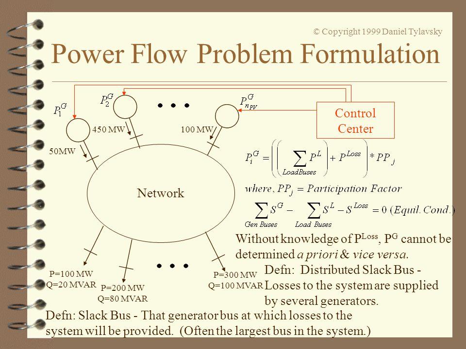 Power Flow Problem Formulation © Copyright 1999 Daniel Tylavsky Network 50MW 450 MW 100 MW P=100 MW Q=20 MVAR P=200 MW Q=80 MVAR P=300 MW Q=100 MVAR C